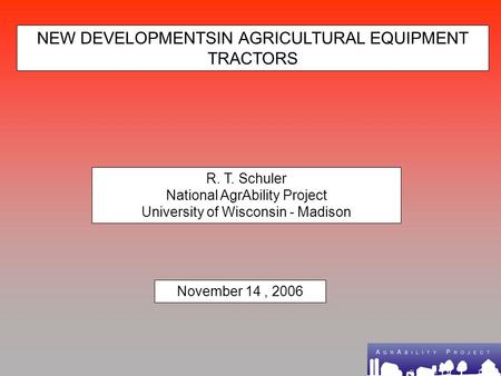 NEW DEVELOPMENTSIN AGRICULTURAL EQUIPMENT TRACTORS R. T. Schuler National AgrAbility Project University of Wisconsin - Madison November 14, 2006.