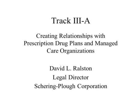 Track III-A Creating Relationships with Prescription Drug Plans and Managed Care Organizations David L. Ralston Legal Director Schering-Plough Corporation.