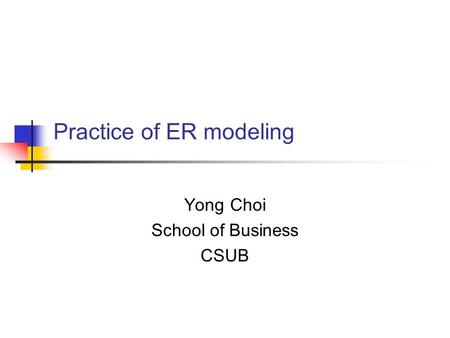 Practice of ER modeling Yong Choi School of Business CSUB.