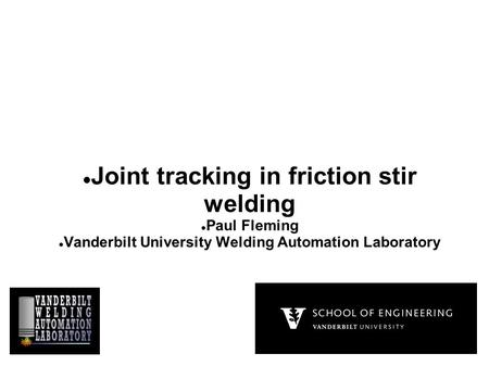 Joint tracking in friction stir welding Paul Fleming Vanderbilt University Welding Automation Laboratory.