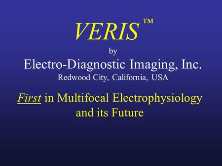 VERIS ™ by Electro-Diagnostic Imaging, Inc. Redwood City, California, USA First in Multifocal Electrophysiology and its Future.