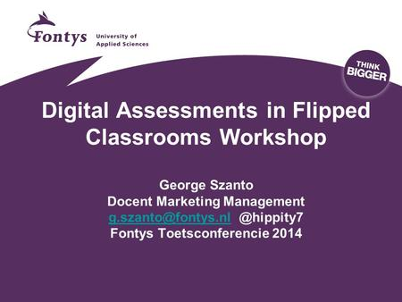 Digital Assessments in Flipped Classrooms Workshop George Szanto Docent Marketing Fontys Toetsconferencie 2014.