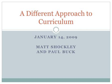 JANUARY 14, 2009 MATT SHOCKLEY AND PAUL BUCK A Different Approach to Curriculum.