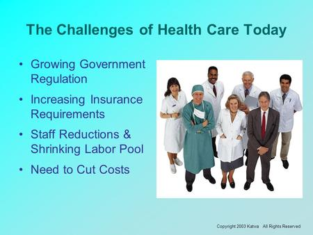 The Challenges of Health Care Today Growing Government Regulation Increasing Insurance Requirements Staff Reductions & Shrinking Labor Pool Need to Cut.