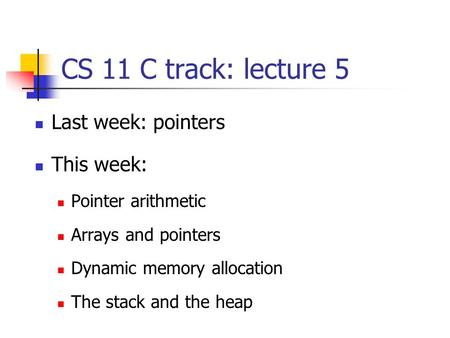 CS 11 C track: lecture 5 Last week: pointers This week: Pointer arithmetic Arrays and pointers Dynamic memory allocation The stack and the heap.