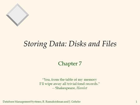 "Database Management Systems, R. Ramakrishnan and J. Gehrke1 Storing Data: Disks and Files Chapter 7 "" Yea, from the table of my memory I ' ll wipe away."