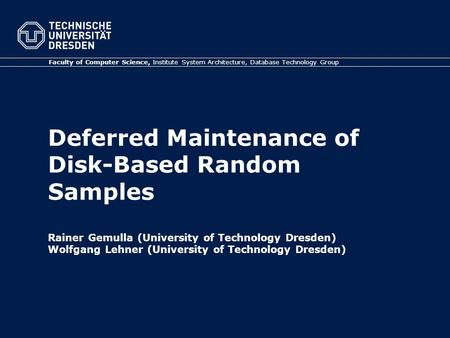 Deferred Maintenance of Disk-Based Random Samples Rainer Gemulla (University of Technology Dresden) Wolfgang Lehner (University of Technology Dresden)