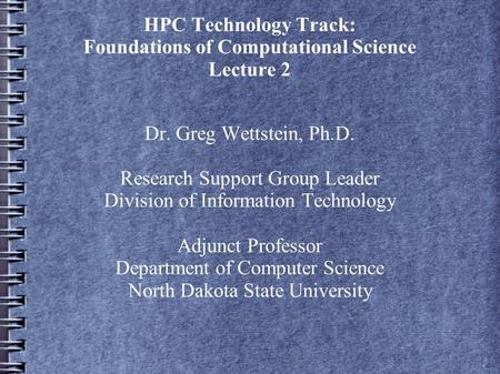 HPC Technology Track: Foundations of Computational Science Lecture 2 Dr. Greg Wettstein, Ph.D. Research Support Group Leader Division of Information Technology.