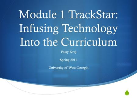  Module 1 TrackStar: Infusing Technology Into the Curriculum Patsy Kraj Spring 2011 University of West Georgia.