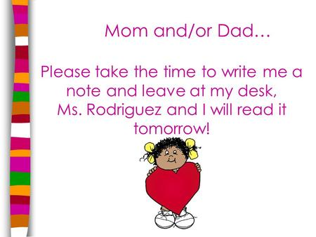 Mom and/or Dad… Please take the time to write me a note and leave at my desk, Ms. Rodriguez and I will read it tomorrow!