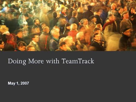 Doing More with TeamTrack May 1, 2007. 1 9/17/2015 6:14 PM Goals and Objectives Increased Reuse of Critical Assets Increased Productivity and Effectiveness.