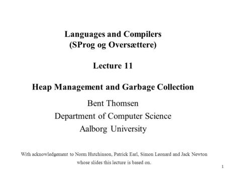 1 Languages and Compilers (SProg og Oversættere) Lecture 11 Heap Management and Garbage Collection Bent Thomsen Department of Computer Science Aalborg.
