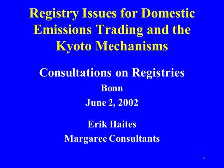 1 Registry Issues for Domestic Emissions Trading and the Kyoto Mechanisms Consultations on Registries Bonn June 2, 2002 Erik Haites Margaree Consultants.