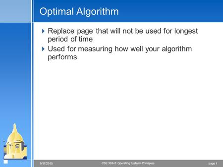 Page 19/17/2015 CSE 30341: Operating Systems Principles Optimal Algorithm  Replace page that will not be used for longest period of time  Used for measuring.