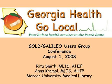 GOLD/GALILEO Users Group Conference August 1, 2008 Rita Smith, MLIS, AHIP Anna Krampl, MLIS, AHIP Mercer University Medical Library.