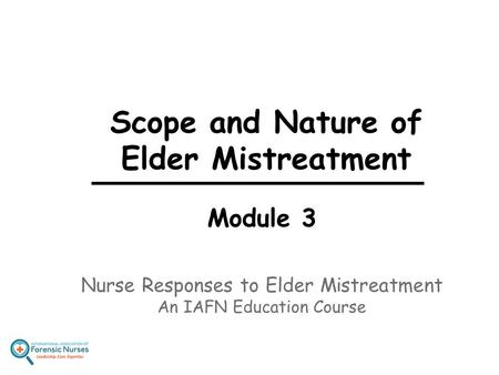 Scope and Nature of Elder Mistreatment Module 3 Nurse Responses to Elder Mistreatment An IAFN Education Course.