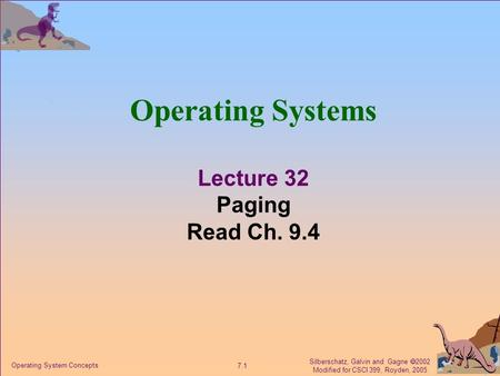 Silberschatz, Galvin and Gagne  2002 Modified for CSCI 399, Royden, 2005 7.1 Operating System Concepts Operating Systems Lecture 32 Paging Read Ch. 9.4.
