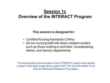 Session 1c Overview of the INTERACT Program This session is designed for: Certified Nursing Assistants (CNAs) All non-nursing staff with direct resident.