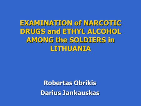 EXAMINATION of NARCOTIC DRUGS and ETHYL ALCOHOL AMONG the SOLDIERS in LITHUANIA Robertas Obrikis Darius Jankauskas.