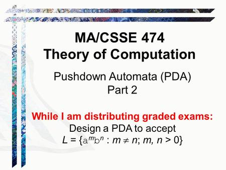 Pushdown Automata (PDA) Part 2 While I am distributing graded exams: Design a PDA to accept L = { a m b n : m  n; m, n > 0} MA/CSSE 474 Theory of Computation.