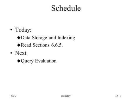 SCUHolliday13–1 Schedule Today: u Data Storage and Indexing u Read Sections 6.6.5. Next u Query Evaluation.