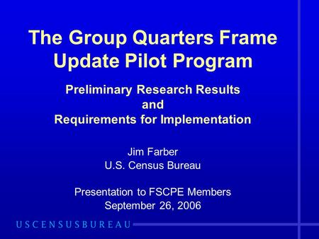 The Group Quarters Frame Update Pilot Program Preliminary Research Results and Requirements for Implementation Jim Farber U.S. Census Bureau Presentation.