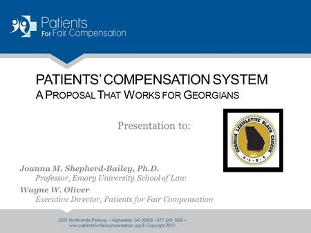 PATIENTS' COMPENSATION SYSTEM A P ROPOSAL T HAT W ORKS FOR G EORGIANS Presentation to: Joanna M. Shepherd-Bailey, Ph.D. Professor, Emory University School.