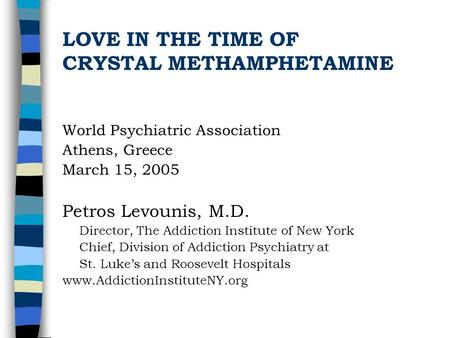 LOVE IN THE TIME OF CRYSTAL METHAMPHETAMINE World Psychiatric Association Athens, Greece March 15, 2005 Petros Levounis, M.D. Director, The Addiction.