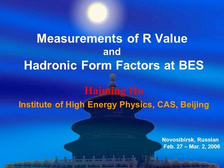 Measurements of R Value and Hadronic Form Factors at BES Haiming Hu Institute of High Energy Physics, CAS, Beijing Novosibirsk, Russian Feb. 27 – Mar.