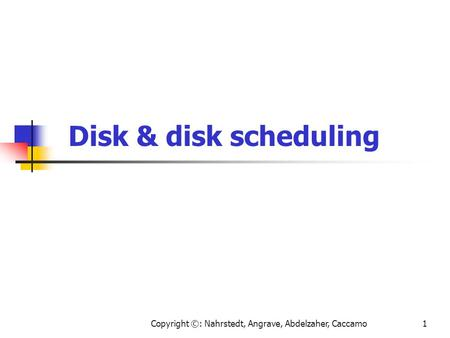 Copyright ©: Nahrstedt, Angrave, Abdelzaher, Caccamo1 Disk & disk scheduling.