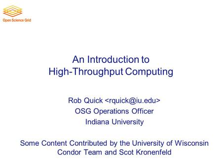 An Introduction to High-Throughput Computing Rob Quick OSG Operations Officer Indiana University Some Content Contributed by the University of Wisconsin.