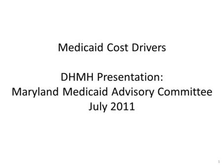 11 Medicaid Cost Drivers DHMH Presentation: Maryland Medicaid Advisory Committee July 2011.
