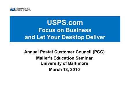 USPS.com Focus on Business and Let Your Desktop Deliver Annual Postal Customer Council (PCC) Mailer's Education Seminar University of Baltimore March 18,