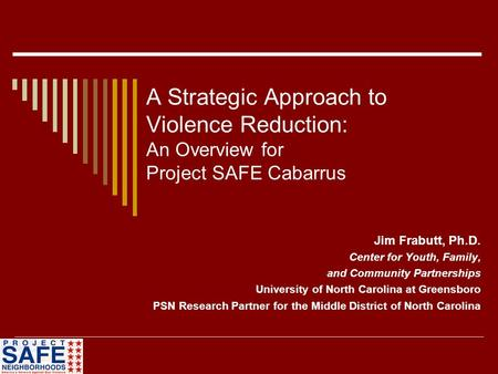 A Strategic Approach to Violence Reduction: An Overview for Project SAFE Cabarrus Jim Frabutt, Ph.D. Center for Youth, Family, and Community Partnerships.