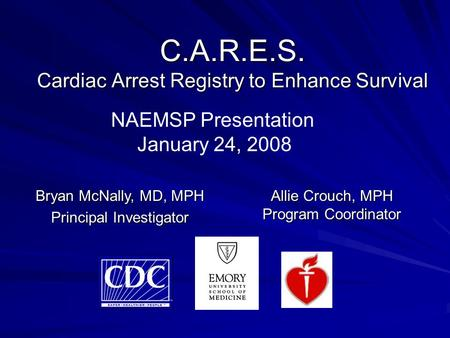 C.A.R.E.S. Cardiac Arrest Registry to Enhance Survival Allie Crouch, MPH Program Coordinator Bryan McNally, MD, MPH Principal Investigator NAEMSP Presentation.