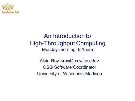An Introduction to High-Throughput Computing Monday morning, 9:15am Alain Roy OSG Software Coordinator University of Wisconsin-Madison.