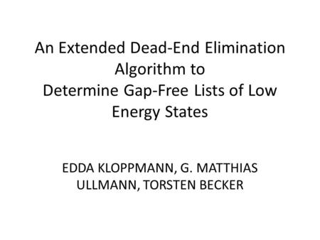 An Extended Dead-End Elimination Algorithm to Determine Gap-Free Lists of Low Energy States EDDA KLOPPMANN, G. MATTHIAS ULLMANN, TORSTEN BECKER.