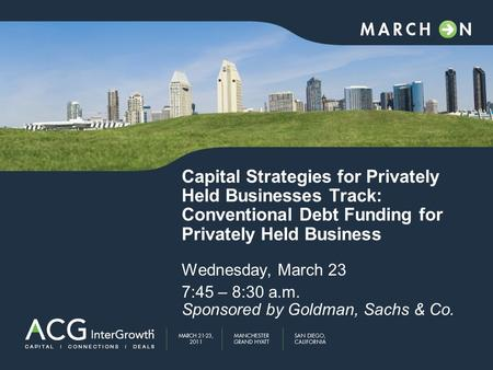Capital Strategies for Privately Held Businesses Track: Conventional Debt Funding for Privately Held Business Wednesday, March 23 7:45 – 8:30 a.m. Sponsored.