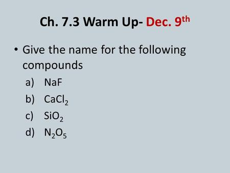Ch. 7.3 Warm Up- Dec. 9 th Give the name for the following compounds a)NaF b)CaCl 2 c)SiO 2 d)N 2 O 5.
