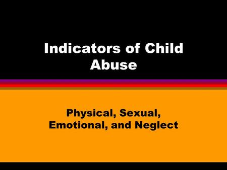 Indicators of Child Abuse Physical, Sexual, Emotional, and Neglect.