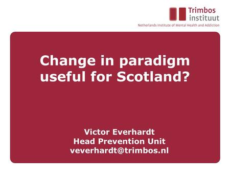 Change in paradigm useful for Scotland? Victor Everhardt Head Prevention Unit