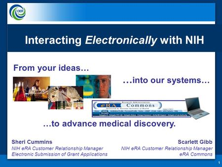 From your ideas… 1 … into our systems… …to advance medical discovery. Interacting Electronically with NIH Sheri Cummins NIH eRA Customer Relationship Manager.