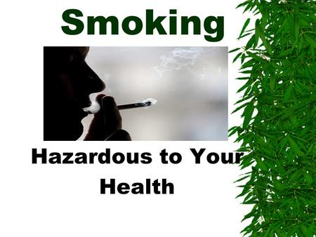 Smoking Hazardous to Your Health. The Facts Smoking:  Is addictive – more than heroine or cocaine  Makes your clothes, hair and breath smell  Turns.