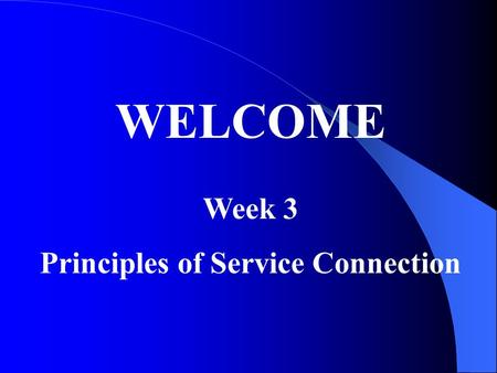 WELCOME Week 3 Principles of Service Connection. Service Connection requires a requisite Duty Period: 38CFR 3.6 …includes active duty, any period of active.