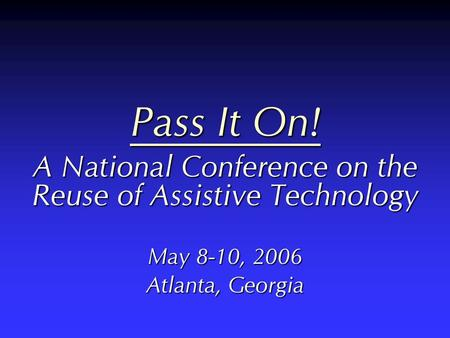 Pass It On! A National Conference on the Reuse of Assistive Technology May 8-10, 2006 Atlanta, Georgia.
