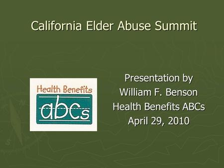 California Elder Abuse Summit Presentation by William F. Benson Health Benefits ABCs April 29, 2010.