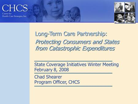 Long-Term Care Partnership: Protecting Consumers and States from Catastrophic Expenditures State Coverage Initiatives Winter Meeting February 8, 2008 Chad.