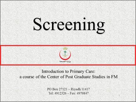 1 Screening Introduction to Primary Care: a course of the Center of Post Graduate Studies in FM PO Box 27121 – Riyadh 11417 Tel: 4912326 – Fax: 4970847.