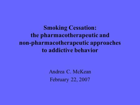 Smoking Cessation: the pharmacotherapeutic and non-pharmacotherapeutic approaches to addictive behavior Andrea C. McKean February 22, 2007.