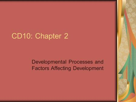 CD10: Chapter 2 Developmental Processes and Factors Affecting Development.